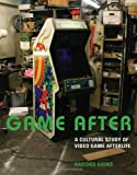 Game After: A Cultural Study of Video Game Afterlife (MIT Press)