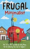 Frugal Minimalist  - How to Live More Optimally By Saving Money and De-Cluttering Your Life for Beginners (Frugal Minimalist Guide, De-Cluttering Your ... Money Tips, Minimalist, Living Optimally)