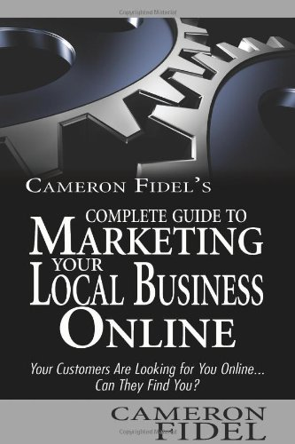 Cameron Fidel'S Complete Guide To Marketing Your Local Business Online: Your Customers Are Looking For You Online... Can They Find You?