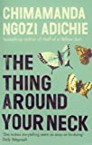Chimamanda Ngozi Adichie The Thing Around Your Neck by Ngozi Adichie, Chimamanda (2009)