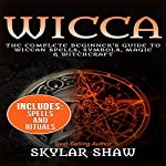 Wicca: The Complete Beginner's Guide to Wiccan Spells, Symbols, Magic & Witchcraft | Skylar Shaw
