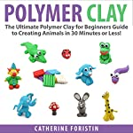 Polymer Clay: The Ultimate Beginners Guide to Creating Animals in 30 Minutes or Less! | Catherine Foristin