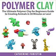 Polymer Clay: The Ultimate Beginners Guide to Creating Animals in 30 Minutes or Less! (       UNABRIDGED) by Catherine Foristin Narrated by Roger Lott