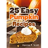 25 Easy Pumpkin Recipes: Quick and Easy Pumpkin Recipe Cookbook (Quick and Easy Cooking Series) ~ Hannie P. Scott
