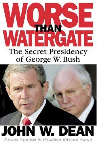 Worse Than Watergate : The Secret Presidency of George W. Bush, JOHN W. DEAN