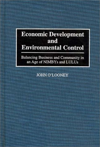 Economic Development and Environmental Control: Balancing Business and Community in an Age of NIMBYS and LULUS, John O'Looney