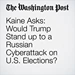 Kaine Asks: Would Trump Stand up to a Russian Cyberattack on U.S. Elections? | John Wagner