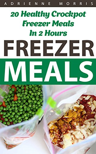 Freezer Meals: 20 Healthy Crockpot Freezer Meals In 2 Hours: (Freezer Recipes, 365 Days of Quick & Easy, Make Ahead, Freezer Meals) (freezer crockpot cookbook,crockpot ... cookbook for two, dump dinners cookbook) by Adrienne Morris