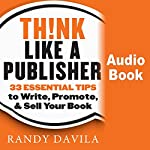 Think Like a Publisher: 33 Essential Tips to Write, Promote, and Sell Your Book | Randy Davila