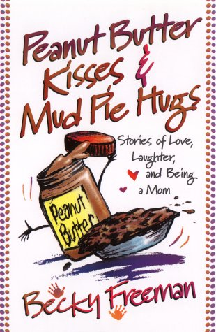 Peanut Butter Kisses and Mudpie Hugs, BECKY FREEMAN