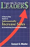Take Me to Your Leader$: A Step by Step System to Substantially Increase Sales by Establishing Executive Relationships