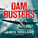 Dam Busters: The Race to Smash the Dams, 1943 (       UNABRIDGED) by James Holland Narrated by James Holland