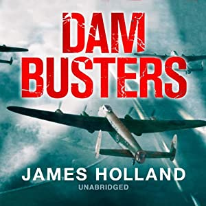 Dam Busters: The Race to Smash the Dams, 1943 | [James Holland]