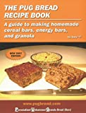 The Pug Bread Recipe Book: A Guide to Making Homemade Cereal Bars, Energy Bars and Granola