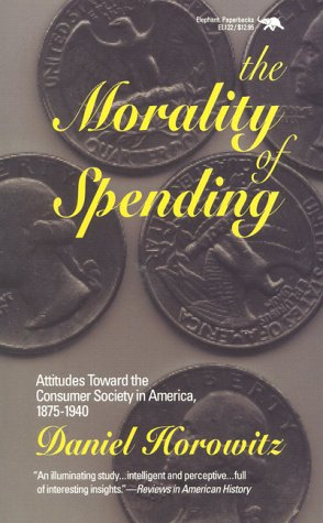 The Morality of Spending: Attitudes Toward the Consumer Society in America 1875-1940: Attitudes Towards the Consumer Society in America, 1875-1940