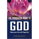 The Thoughtful Guide to God: Making Sense of the World's Biggest Idea ~ Howard Jones