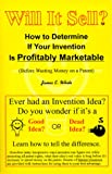 Will It Sell? How to Determine If Your Invention Is Profitably Marketable (Before Wasting Money on a Patent)