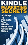 Kindle Marketing Secrets - 33 Ways to Promote Your Kindle Book and Get More Sales (FREE Bonus Video Included) (Kindle Publishing, Book Publishing, Book Marketing)