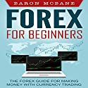 Forex: for Beginners: The Forex Guide for Making Money with Currency Trading Audiobook by Baron McBane Narrated by Mike Norgaard