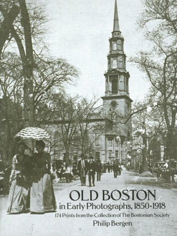 Old Boston in Early Photographs, 1850-1918: 174 Prints from the Collection of the Bostonian Society, Bergen, Philip