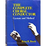 The Complete Choral Conductor: Gesture and Method ~ Brian R. Busch