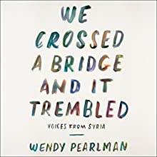 We Crossed a Bridge and It Trembled: Voices from Syria Audiobook by Wendy Pearlman Narrated by Erin Bennett, Assaf Cohen, Susan Nezami