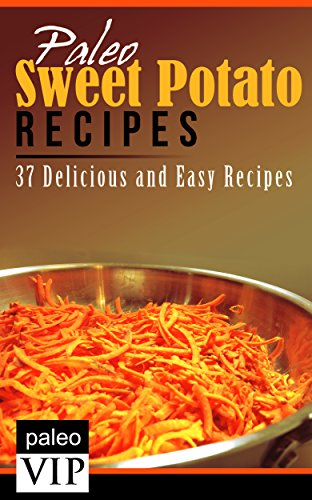 Paleo Sweet Potato Recipes: 37 Delicious and Easy Recipes by PaleoVIP