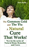 The Common Cold and the Flu - A Natural Cure That Works (Natural Home Remedies and Cures)
