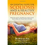 An Essential Guide for Scoliosis and a Healthy Pregnancy: Month-by-month, everything you need to know about taking care of your spine and baby. ~ Kevin Lau
