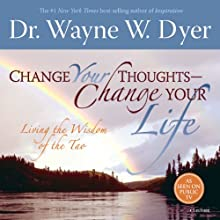 Change Your Thoughts - Change Your Life: Living the Wisdom of the Tao  by Dr. Wayne W. Dyer Narrated by Dr. Wayne W. Dyer