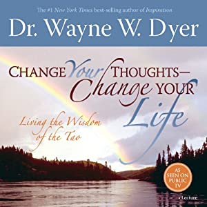 Change Your Thoughts - Change Your Life: Living the Wisdom of the Tao | [Dr. Wayne W. Dyer]