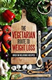 THE VEGETARIAN ROUTE TO WEIGHT LOSS: OVER 50 DELICIOUS RECIPES