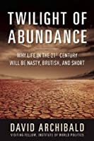 Twilight of Abundance: Why Life in the 21st Century Will Be Nasty, Brutish, and Short