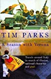 Tim Parks A Season with Verona: Travels around Italy in search of illusion, national character and goals