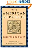 The American Republic: Its Constitution, Tendencies, and Destiny (Orestes A. Brownson: Works in Political Philosophy)