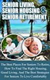 Senior Living: Senior Housing- Senior Retirement- The Best Places For Seniors To Retire, How To Find The Right Housing, And Strategies For Living Comfortably ... in retirement, retiring abroad comfortably)