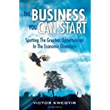 The Business You Can Start: Spotting The Greatest Opportunities In The Economic Downturn