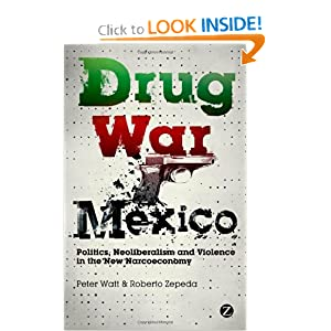 Drug War Mexico: Politics, Neoliberalism and Violence in the New Narcoeconomy by Peter Watt and Roberto Zepeda