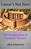 Caesar's Not Here: The Inauguration of Pompey's Theater (The Marcus Mettius Series Book 5)