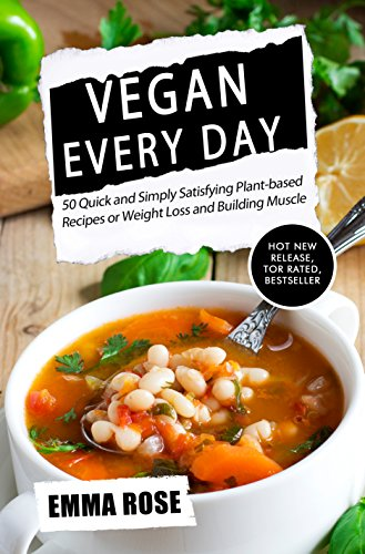 Vegan Every Day: 50 Quick and Simply Satisfying Plant-based Recipes or Weight Loss and Building Muscle by Emma Rose