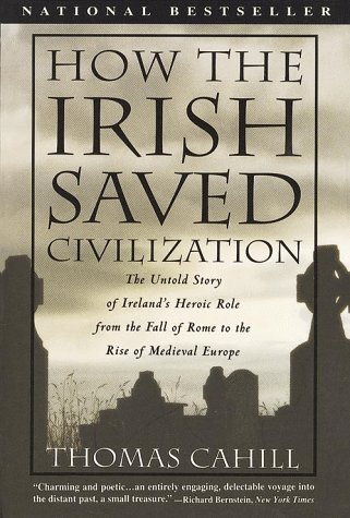 How the Irish Saved Civilization: The Untold Story of Ireland's Heroic Role from the Fall of Rome to the Rise of Medieva
