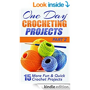 One Day Crocheting Projects Part II: 15 More Fun & Quick Crochet Projects (one day crochet, afghan crochet, crocheting projects, cross-stitching, knitting, ... projects, crochet patterns, one day knit)