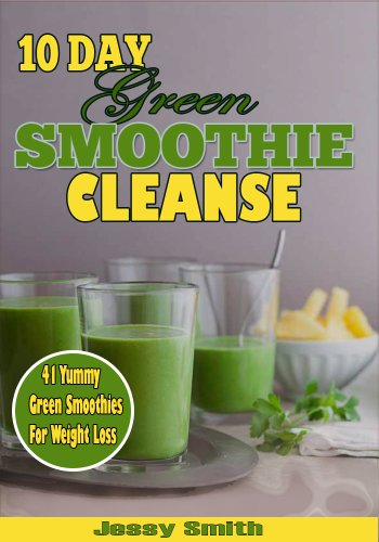 10 Day Green Smoothie Cleanse: 41 Best Green Smoothies Recipes to Help You Lose 15 lbs in 10 Days! by Jessy Smith