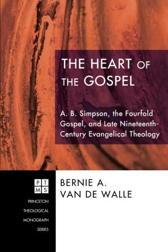 The Heart of the Gospel: A. B. Simpson, the Fourfold Gospel, and Late Nineteenth-Century Evangelical Theology (Princeton Theological Monograph)
