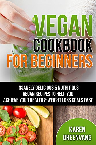 Vegan Cookbook: for Beginners: Insanely Delicious and Nutritious Vegan Recipes to Help You Achieve Your Health and Weight Loss Goals Fast (Vegan, Vegan Recipes, Alkaline Book 1) by Karen Greenvang