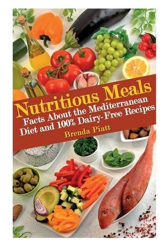 Nutritious Meals: Facts about the Mediterranean Diet and 100% Dairy Free Recipes by Brenda Piatt