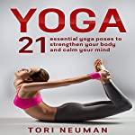 Yoga: 21 Essential Yoga Poses to Strengthen Your Body and Calm Your Mind | Tori Neuman