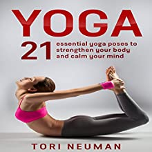 Yoga: 21 Essential Yoga Poses to Strengthen Your Body and Calm Your Mind Audiobook by Tori Neuman Narrated by Stephanie Murphy