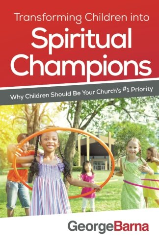 Transforming Children into Spiritual Champions: Why Children Should Be Your Church's #1 Priority (Raising Spiritual Champions compare prices)