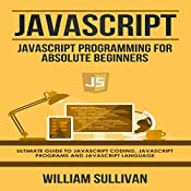 JavaScript: JavaScript Programming for Absolute Beginners: Ultimate Guide to JavaScript Coding, JavaScript Programs, and JavaScript Language | [William Sullivan]
